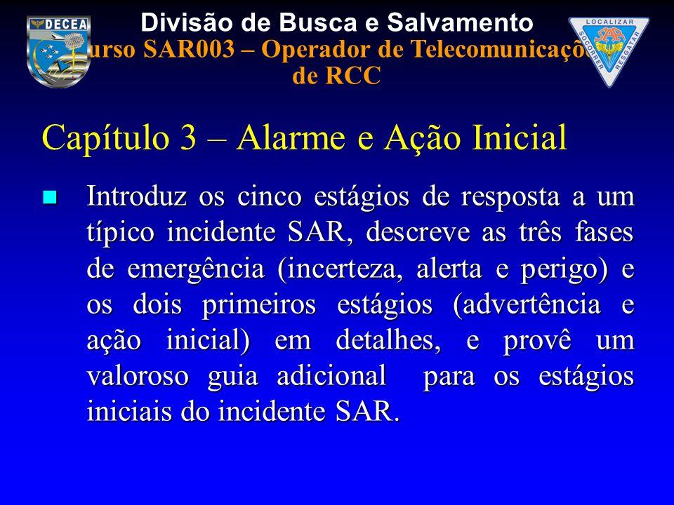 Divisão de Busca e Salvamento Curso SAR003 – Operador de Telecomunicações de RCC Capítulo 3 – Alarme e Ação Inicial Introduz os cinco estágios de resp
