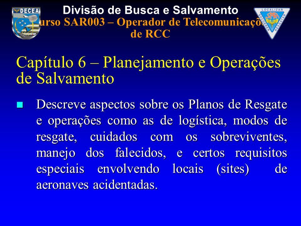 Divisão de Busca e Salvamento Curso SAR003 – Operador de Telecomunicações de RCC Capítulo 6 – Planejamento e Operações de Salvamento Descreve aspectos