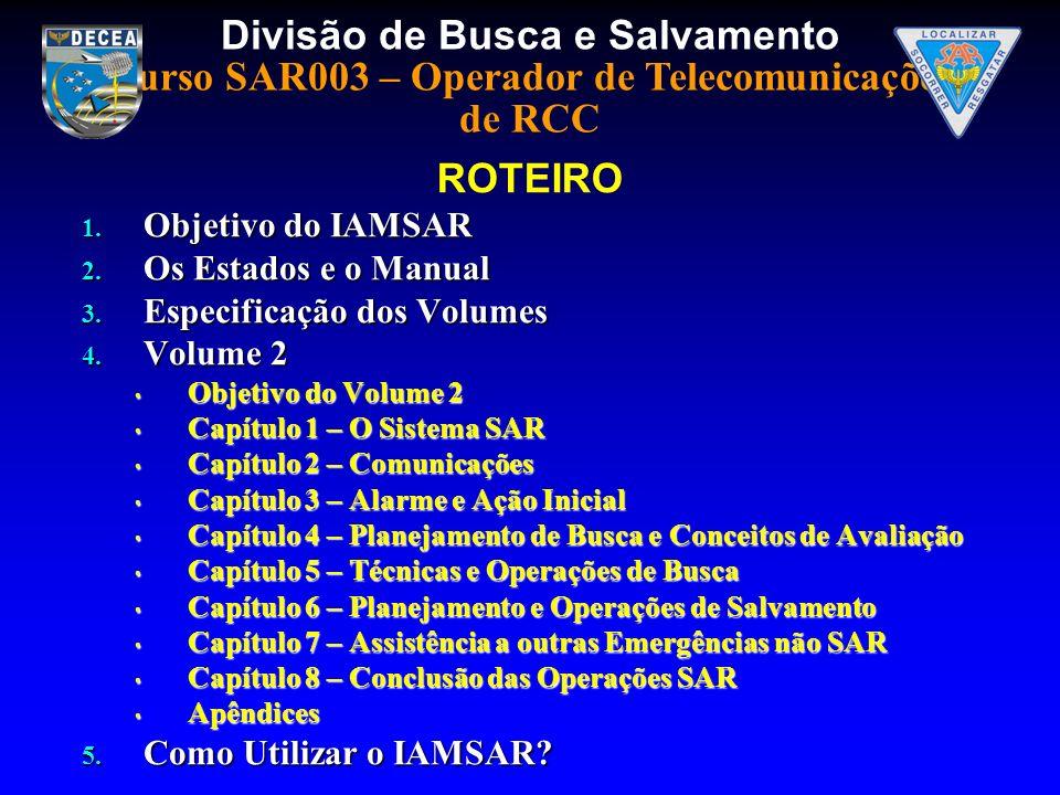 Divisão de Busca e Salvamento Curso SAR003 – Operador de Telecomunicações de RCC 1. Objetivo do IAMSAR 2. Os Estados e o Manual 3. Especificação dos V