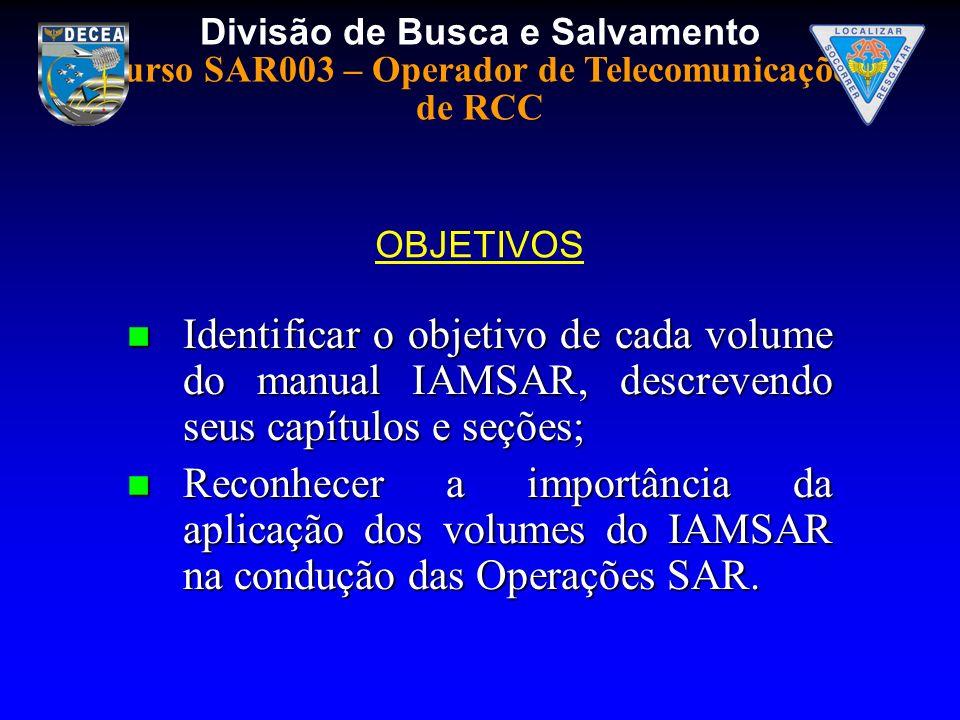 Divisão de Busca e Salvamento Curso SAR003 – Operador de Telecomunicações de RCC Identificar o objetivo de cada volume do manual IAMSAR, descrevendo s