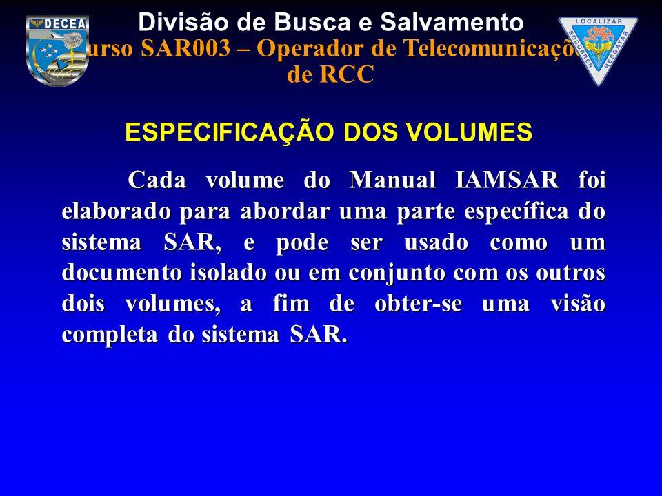 Divisão de Busca e Salvamento Curso SAR003 – Operador de Telecomunicações de RCC Cada volume do Manual IAMSAR foi elaborado para abordar uma parte esp
