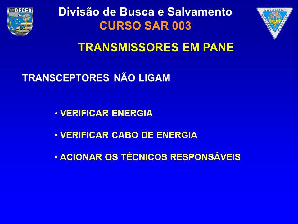 Divisão de Busca e Salvamento CURSO SAR 003 TRANSMISSORES EM PANE TRANSCEPTORES NÃO LIGAM VERIFICAR ENERGIA VERIFICAR CABO DE ENERGIA ACIONAR OS TÉCNI