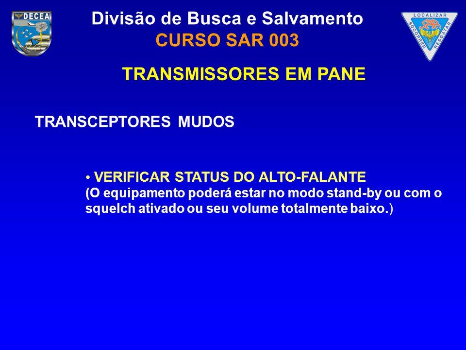 Divisão de Busca e Salvamento CURSO SAR 003 TRANSMISSORES EM PANE TRANSCEPTORES MUDOS VERIFICAR STATUS DO ALTO-FALANTE (O equipamento poderá estar no