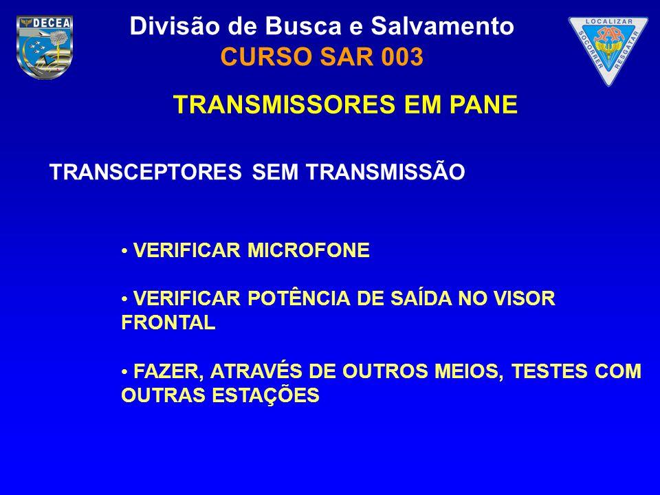 Divisão de Busca e Salvamento CURSO SAR 003 TRANSMISSORES EM PANE TRANSCEPTORES SEM TRANSMISSÃO VERIFICAR MICROFONE VERIFICAR POTÊNCIA DE SAÍDA NO VIS