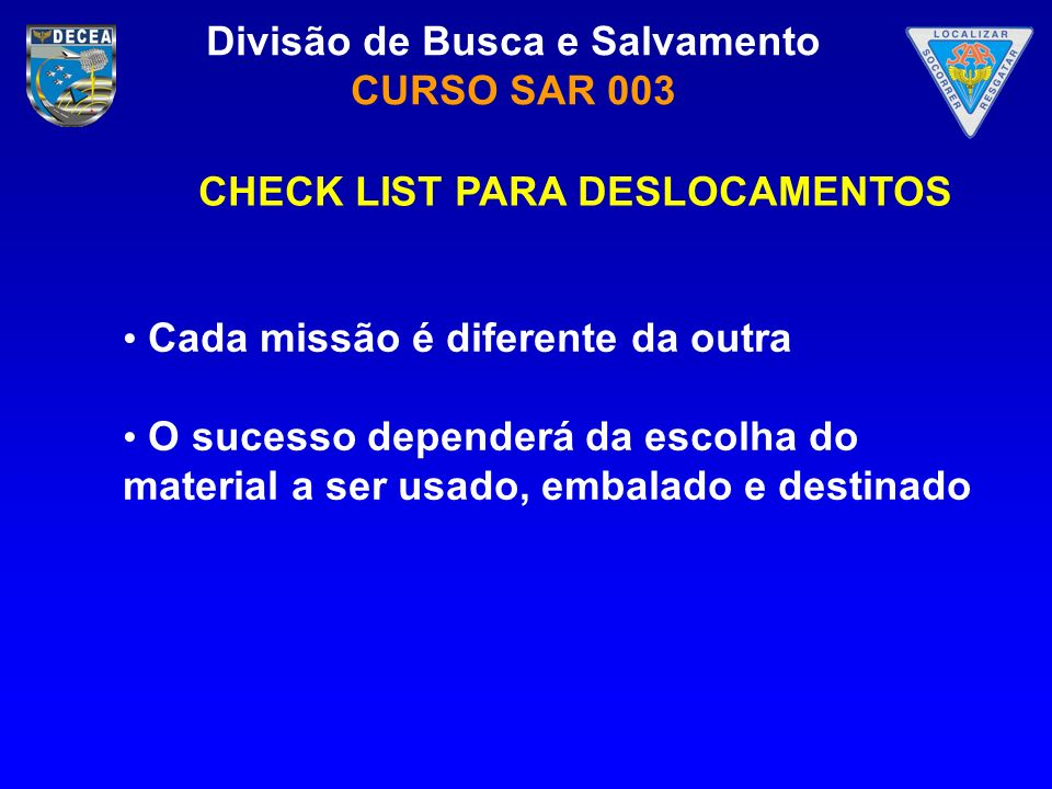 Divisão de Busca e Salvamento CURSO SAR 003 Cada missão é diferente da outra O sucesso dependerá da escolha do material a ser usado, embalado e destin