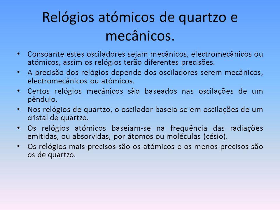Relógios atómicos de quartzo e mecânicos. Consoante estes osciladores sejam mecânicos, electromecânicos ou atómicos, assim os relógios terão diferente