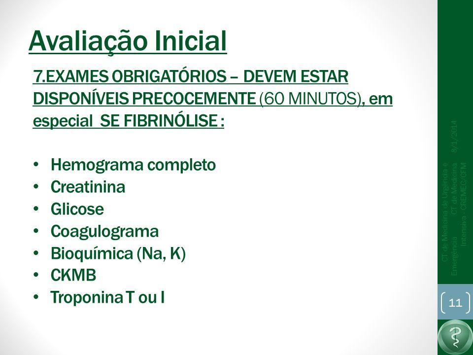 Avaliação Inicial 8/1/2014 CT de Medicina de Urgência e Emergência CT de Medicina Intensiva - CREMEC/CFM 11 7.EXAMES OBRIGATÓRIOS – DEVEM ESTAR DISPONÍVEIS PRECOCEMENTE (60 MINUTOS), em especial SE FIBRINÓLISE : Hemograma completo Creatinina Glicose Coagulograma Bioquímica (Na, K) CKMB Troponina T ou I