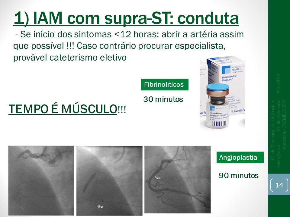 1) IAM com supra-ST: conduta 8/1/2014 CT de Medicina de Urgência e Emergência CT de Medicina Intensiva - CREMEC/CFM 14 - Se início dos sintomas <12 horas: abrir a artéria assim que possível !!.