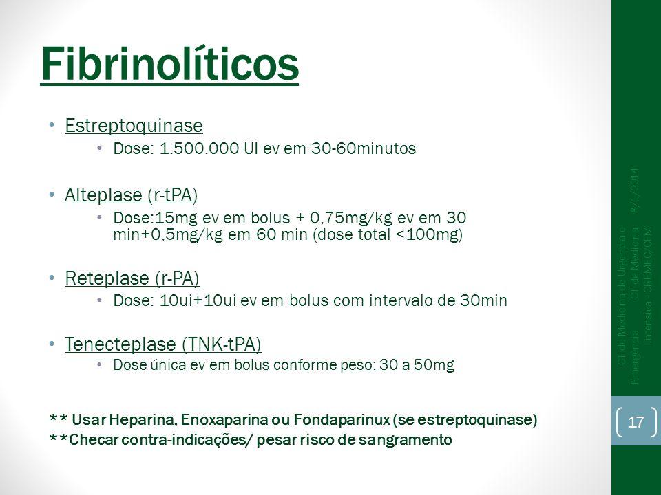 Fibrinolíticos Estreptoquinase Dose: 1.500.000 UI ev em 30-60minutos Alteplase (r-tPA) Dose:15mg ev em bolus + 0,75mg/kg ev em 30 min+0,5mg/kg em 60 min (dose total <100mg) Reteplase (r-PA) Dose: 10ui+10ui ev em bolus com intervalo de 30min Tenecteplase (TNK-tPA) Dose única ev em bolus conforme peso: 30 a 50mg ** Usar Heparina, Enoxaparina ou Fondaparinux (se estreptoquinase) **Checar contra-indicações/ pesar risco de sangramento 8/1/2014 CT de Medicina de Urgência e Emergência CT de Medicina Intensiva - CREMEC/CFM 17