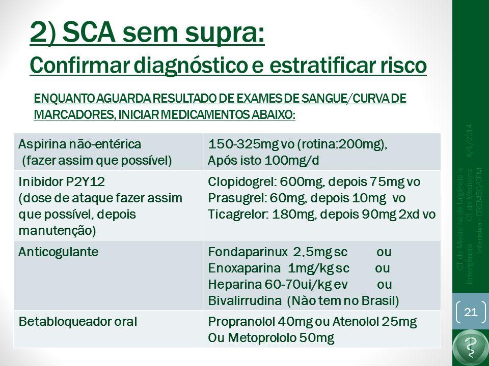 2) SCA sem supra: Confirmar diagnóstico e estratificar risco 8/1/2014 CT de Medicina de Urgência e Emergência CT de Medicina Intensiva - CREMEC/CFM 21 ENQUANTO AGUARDA RESULTADO DE EXAMES DE SANGUE/CURVA DE MARCADORES, INICIAR MEDICAMENTOS ABAIXO: Aspirina não-entérica (fazer assim que possível) 150-325mg vo (rotina:200mg), Após isto 100mg/d Inibidor P2Y12 (dose de ataque fazer assim que possível, depois manutenção) Clopidogrel: 600mg, depois 75mg vo Prasugrel: 60mg, depois 10mg vo Ticagrelor: 180mg, depois 90mg 2xd vo AnticogulanteFondaparinux 2,5mg sc ou Enoxaparina 1mg/kg sc ou Heparina 60-70ui/kg ev ou Bivalirrudina (Nào tem no Brasil) Betabloqueador oralPropranolol 40mg ou Atenolol 25mg Ou Metoprololo 50mg