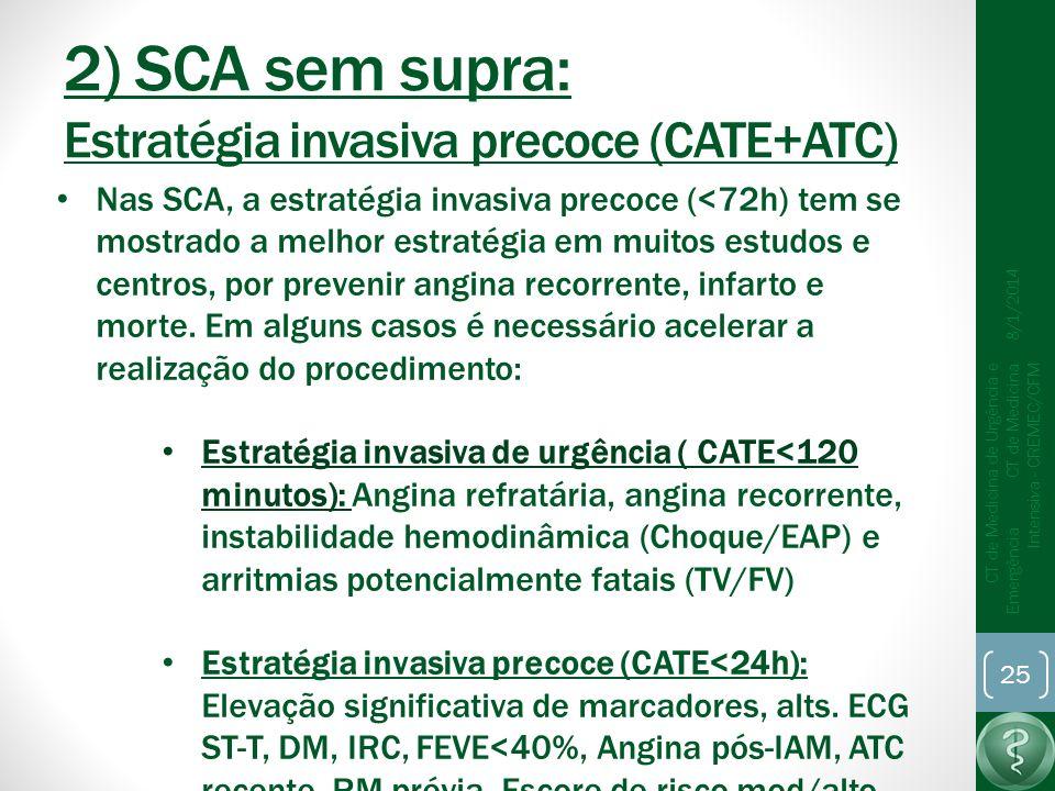 2) SCA sem supra: Estratégia invasiva precoce (CATE+ATC) 8/1/2014 CT de Medicina de Urgência e Emergência CT de Medicina Intensiva - CREMEC/CFM 25 Nas SCA, a estratégia invasiva precoce (<72h) tem se mostrado a melhor estratégia em muitos estudos e centros, por prevenir angina recorrente, infarto e morte.