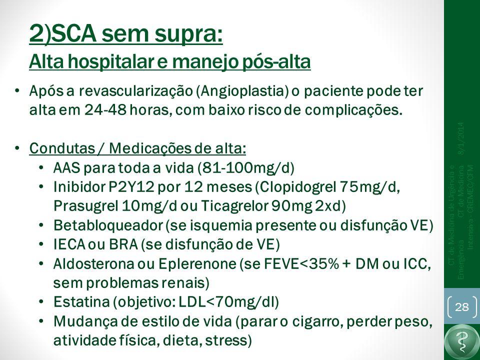 2)SCA sem supra: Alta hospitalar e manejo pós-alta 8/1/2014 CT de Medicina de Urgência e Emergência CT de Medicina Intensiva - CREMEC/CFM 28 Após a revascularização (Angioplastia) o paciente pode ter alta em 24-48 horas, com baixo risco de complicações.