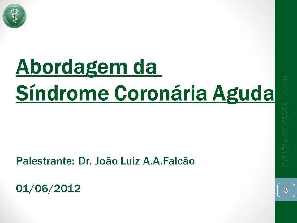 8/1/2014 CT de Medicina de Urgência e Emergência CT de Medicina Intensiva - CREMEC/CFM 3 Abordagem da Síndrome Coronária Aguda Palestrante: Dr.