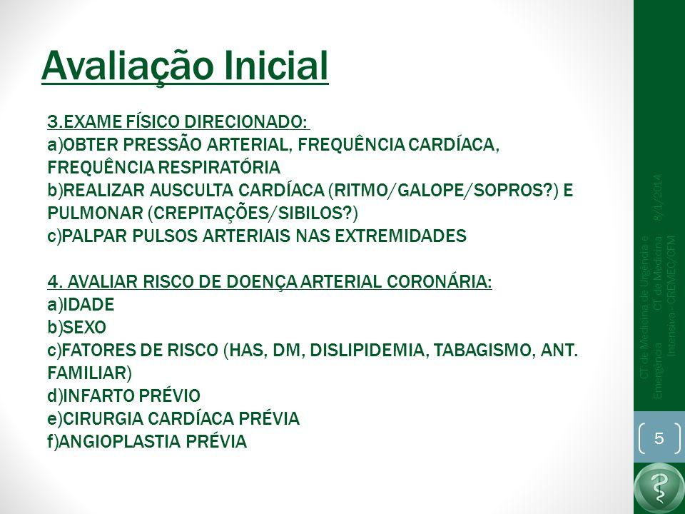 Avaliação Inicial 8/1/2014 CT de Medicina de Urgência e Emergência CT de Medicina Intensiva - CREMEC/CFM 5 3.EXAME FÍSICO DIRECIONADO: a)OBTER PRESSÃO ARTERIAL, FREQUÊNCIA CARDÍACA, FREQUÊNCIA RESPIRATÓRIA b)REALIZAR AUSCULTA CARDÍACA (RITMO/GALOPE/SOPROS?) E PULMONAR (CREPITAÇÕES/SIBILOS?) c)PALPAR PULSOS ARTERIAIS NAS EXTREMIDADES 4.