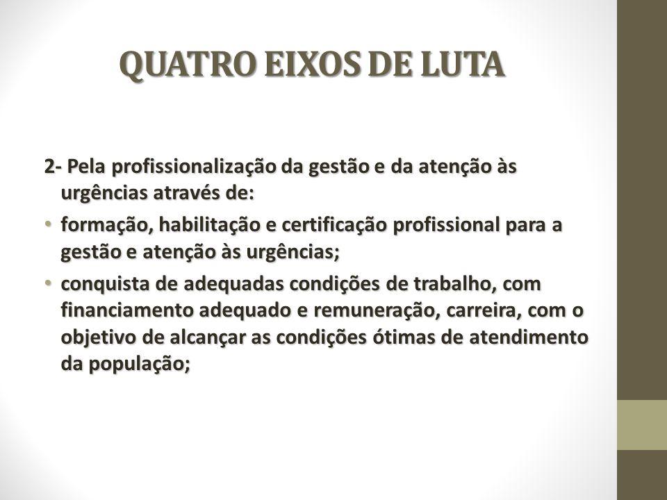 QUATRO EIXOS DE LUTA 2- Pela profissionalização da gestão e da atenção às urgências através de: formação, habilitação e certificação profissional para