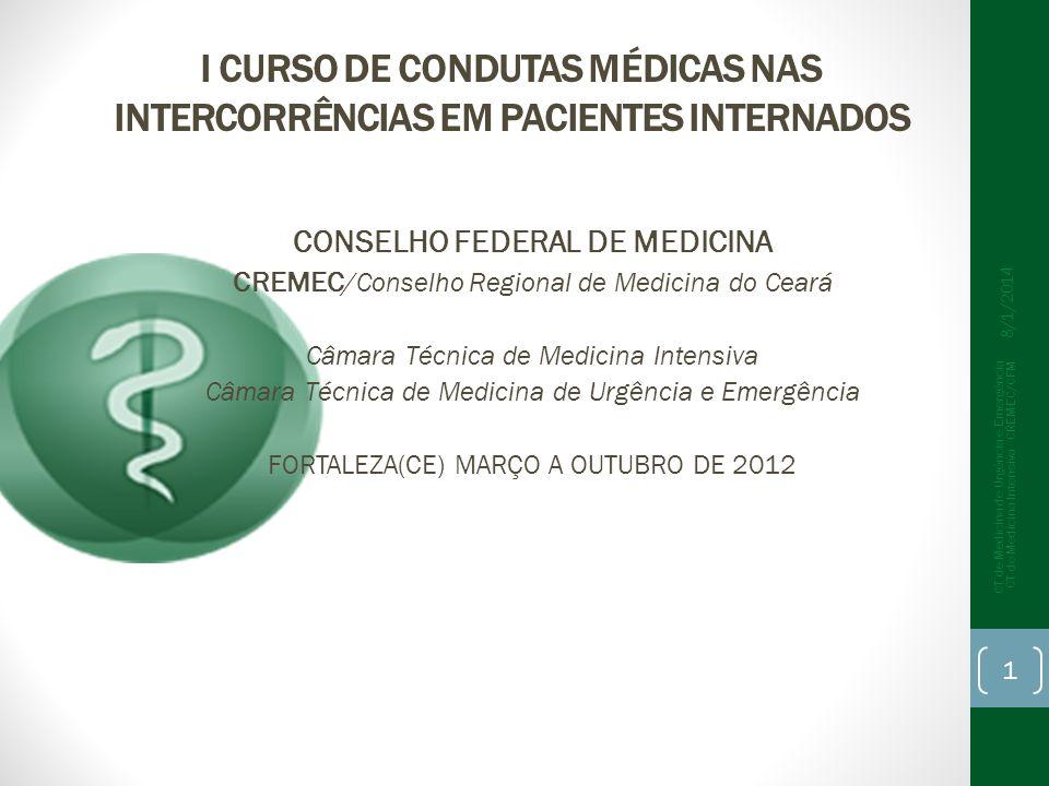 I CURSO DE CONDUTAS MÉDICAS NAS INTERCORRÊNCIAS EM PACIENTES INTERNADOS CONSELHO FEDERAL DE MEDICINA CREMEC /Conselho Regional de Medicina do Ceará Câmara Técnica de Medicina Intensiva Câmara Técnica de Medicina de Urgência e Emergência FORTALEZA(CE) MARÇO A OUTUBRO DE 2012 1 CT de Medicina de Urgência e Emergência CT de Medicina Intensiva - CREMEC/CFM 8/1/2014