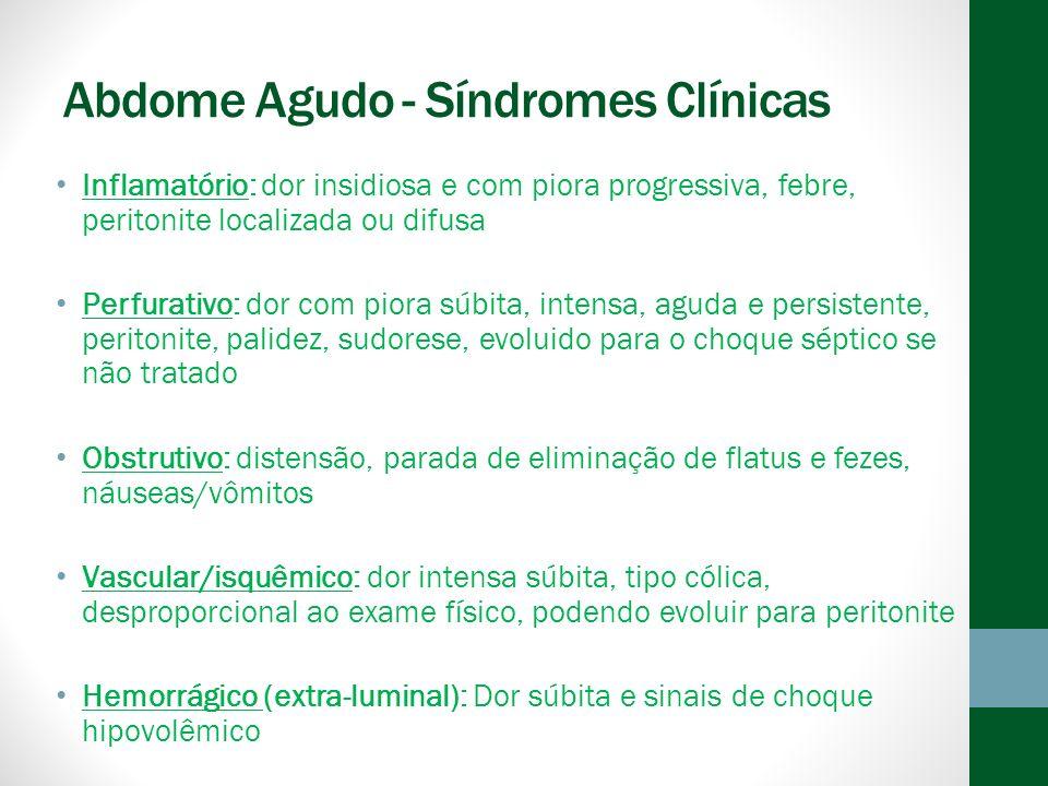 Abdome Agudo - Síndromes Clínicas Inflamatório: dor insidiosa e com piora progressiva, febre, peritonite localizada ou difusa Perfurativo: dor com piora súbita, intensa, aguda e persistente, peritonite, palidez, sudorese, evoluido para o choque séptico se não tratado Obstrutivo: distensão, parada de eliminação de flatus e fezes, náuseas/vômitos Vascular/isquêmico: dor intensa súbita, tipo cólica, desproporcional ao exame físico, podendo evoluir para peritonite Hemorrágico (extra-luminal): Dor súbita e sinais de choque hipovolêmico