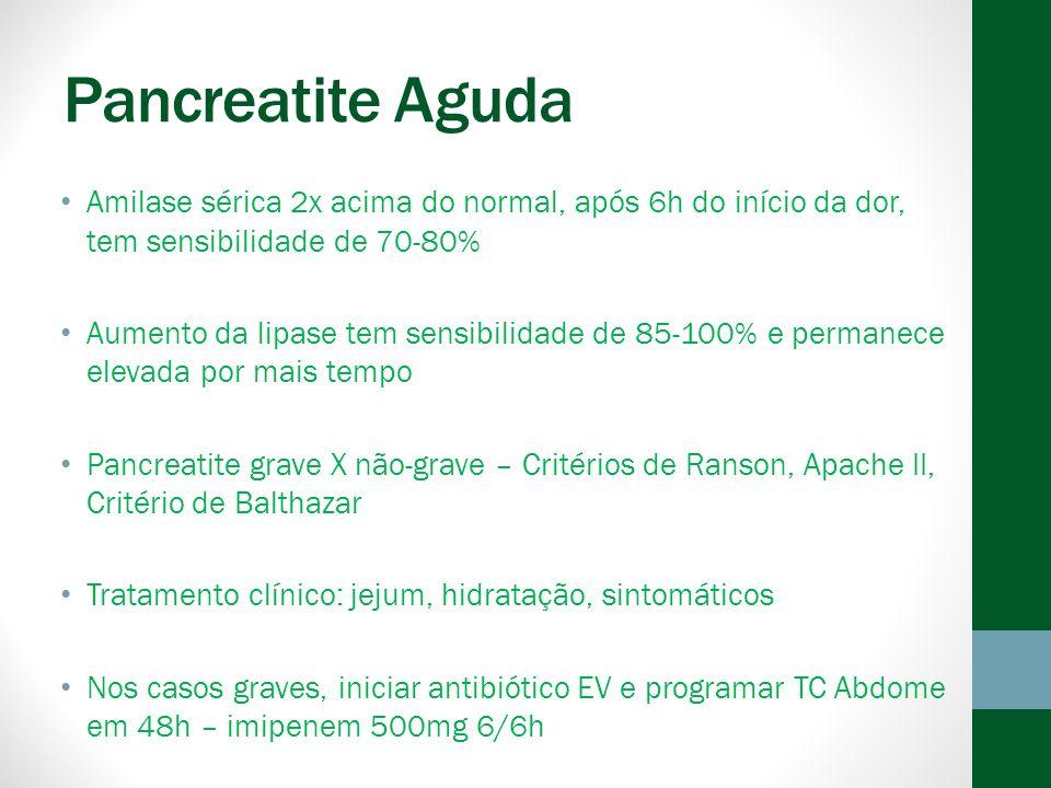 Pancreatite Aguda Amilase sérica 2x acima do normal, após 6h do início da dor, tem sensibilidade de 70-80% Aumento da lipase tem sensibilidade de 85-100% e permanece elevada por mais tempo Pancreatite grave X não-grave – Critérios de Ranson, Apache II, Critério de Balthazar Tratamento clínico: jejum, hidratação, sintomáticos Nos casos graves, iniciar antibiótico EV e programar TC Abdome em 48h – imipenem 500mg 6/6h