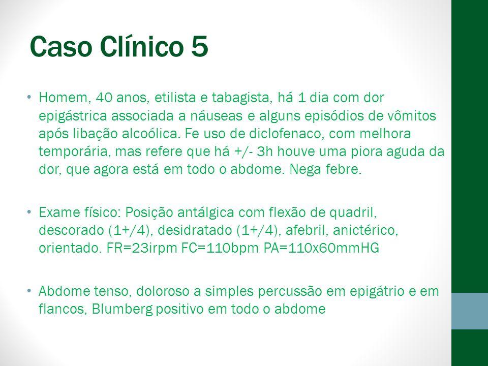 Caso Clínico 5 Homem, 40 anos, etilista e tabagista, há 1 dia com dor epigástrica associada a náuseas e alguns episódios de vômitos após libação alcoólica.