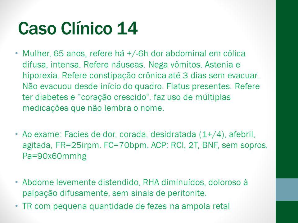 Caso Clínico 14 Mulher, 65 anos, refere há +/-6h dor abdominal em cólica difusa, intensa.