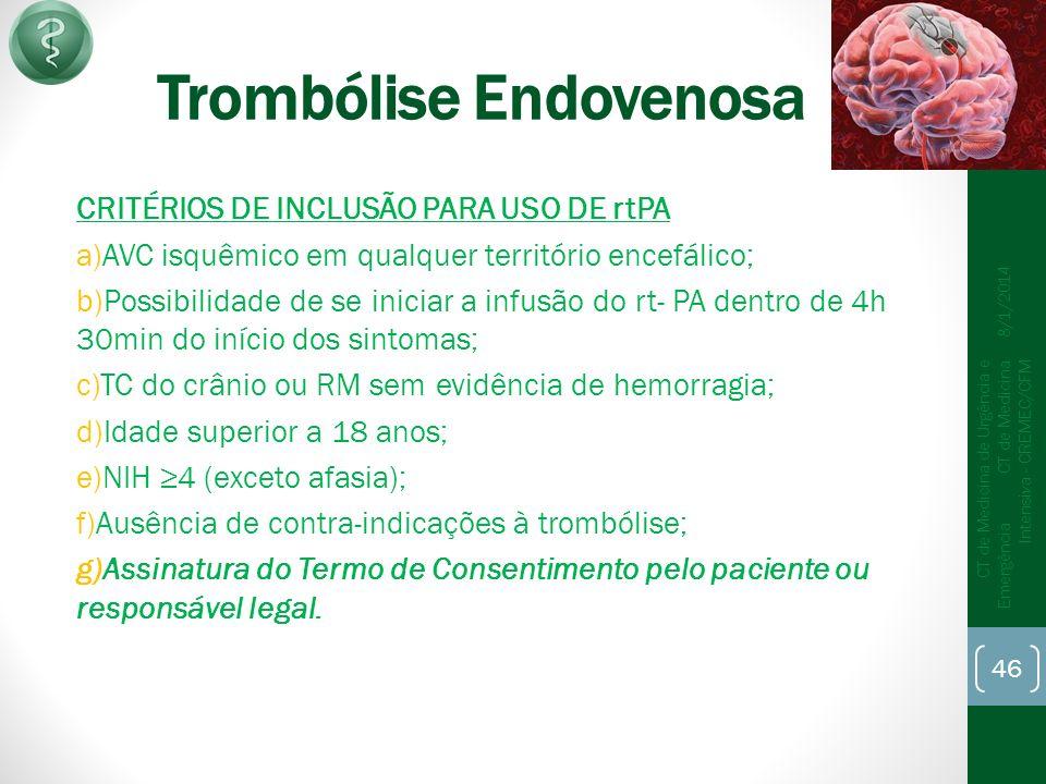 Trombólise Endovenosa CRITÉRIOS DE INCLUSÃO PARA USO DE rtPA a)AVC isquêmico em qualquer território encefálico; b)Possibilidade de se iniciar a infusão do rt- PA dentro de 4h 30min do início dos sintomas; c)TC do crânio ou RM sem evidência de hemorragia; d)Idade superior a 18 anos; e)NIH 4 (exceto afasia); f)Ausência de contra-indicações à trombólise; g)Assinatura do Termo de Consentimento pelo paciente ou responsável legal.
