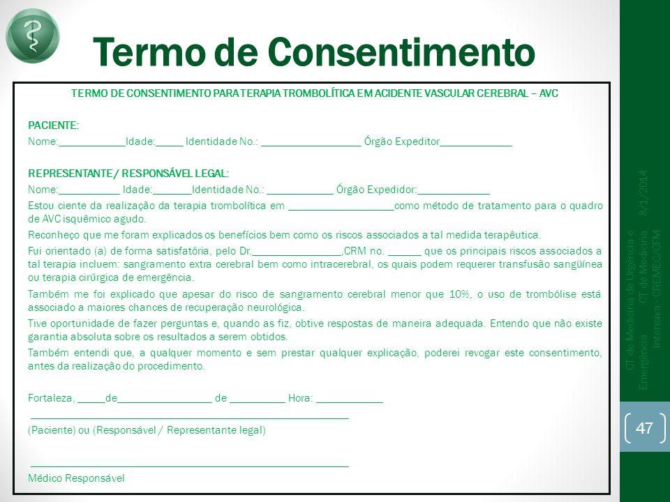 Termo de Consentimento TERMO DE CONSENTIMENTO PARA TERAPIA TROMBOLÍTICA EM ACIDENTE VASCULAR CEREBRAL – AVC PACIENTE: Nome:____________Idade:_____ Identidade No.: __________________ Órgão Expeditor_____________ REPRESENTANTE / RESPONSÁVEL LEGAL: Nome:___________ Idade:_______Identidade No.: ____________ Órgão Expedidor:_____________ Estou ciente da realização da terapia trombolítica em ___________________como método de tratamento para o quadro de AVC isquêmico agudo.