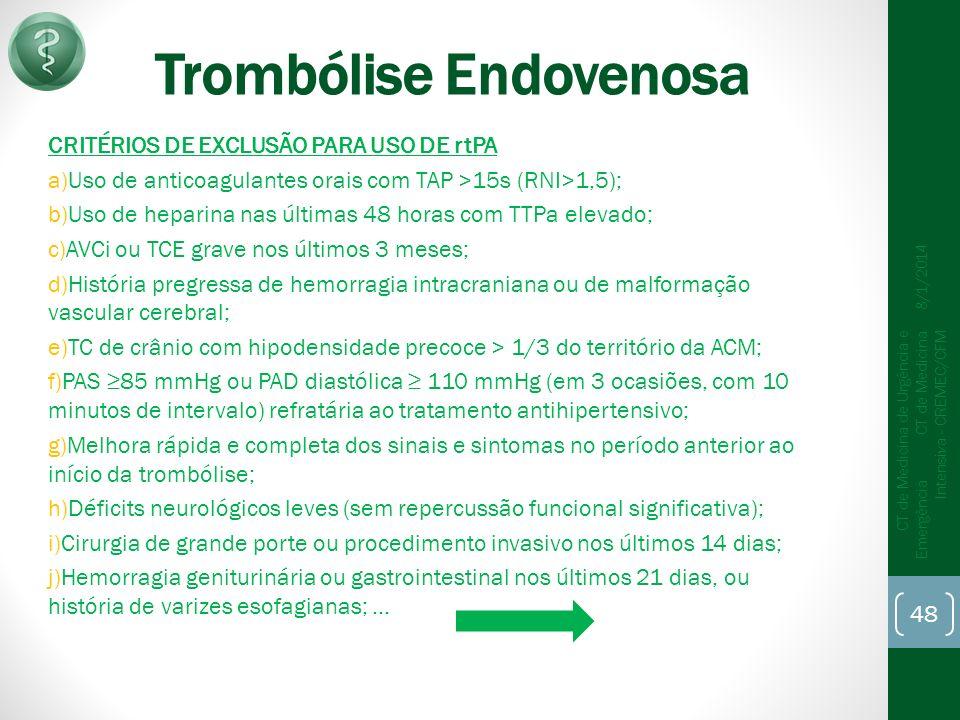 Trombólise Endovenosa CRITÉRIOS DE EXCLUSÃO PARA USO DE rtPA a)Uso de anticoagulantes orais com TAP >15s (RNI>1,5); b)Uso de heparina nas últimas 48 horas com TTPa elevado; c)AVCi ou TCE grave nos últimos 3 meses; d)História pregressa de hemorragia intracraniana ou de malformação vascular cerebral; e)TC de crânio com hipodensidade precoce > 1/3 do território da ACM; f)PAS 85 mmHg ou PAD diastólica 110 mmHg (em 3 ocasiões, com 10 minutos de intervalo) refratária ao tratamento antihipertensivo; g)Melhora rápida e completa dos sinais e sintomas no período anterior ao início da trombólise; h)Déficits neurológicos leves (sem repercussão funcional significativa); i)Cirurgia de grande porte ou procedimento invasivo nos últimos 14 dias; j)Hemorragia geniturinária ou gastrointestinal nos últimos 21 dias, ou história de varizes esofagianas;...