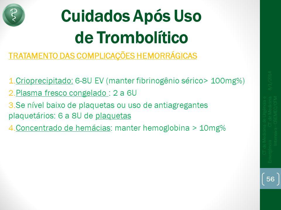 Cuidados Após Uso de Trombolítico TRATAMENTO DAS COMPLICAÇÕES HEMORRÁGICAS 1.Crioprecipitado: 6-8U EV (manter fibrinogênio sérico> 100mg%) 2.Plasma fresco congelado : 2 a 6U 3.Se nível baixo de plaquetas ou uso de antiagregantes plaquetários: 6 a 8U de plaquetas 4.Concentrado de hemácias: manter hemoglobina > 10mg% 8/1/2014 CT de Medicina de Urgência e Emergência CT de Medicina Intensiva - CREMEC/CFM 56
