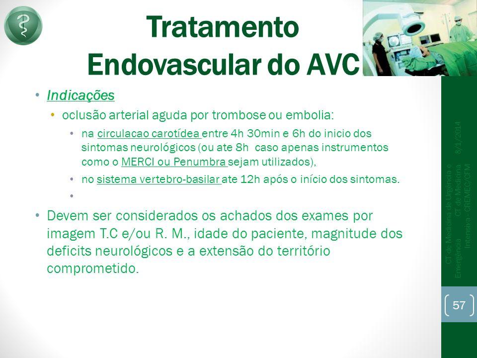 Tratamento Endovascular do AVC Indicações oclusão arterial aguda por trombose ou embolia: na circulacao carotídea entre 4h 30min e 6h do inicio dos sintomas neurológicos (ou ate 8h caso apenas instrumentos como o MERCI ou Penumbra sejam utilizados), no sistema vertebro-basilar ate 12h após o início dos sintomas.