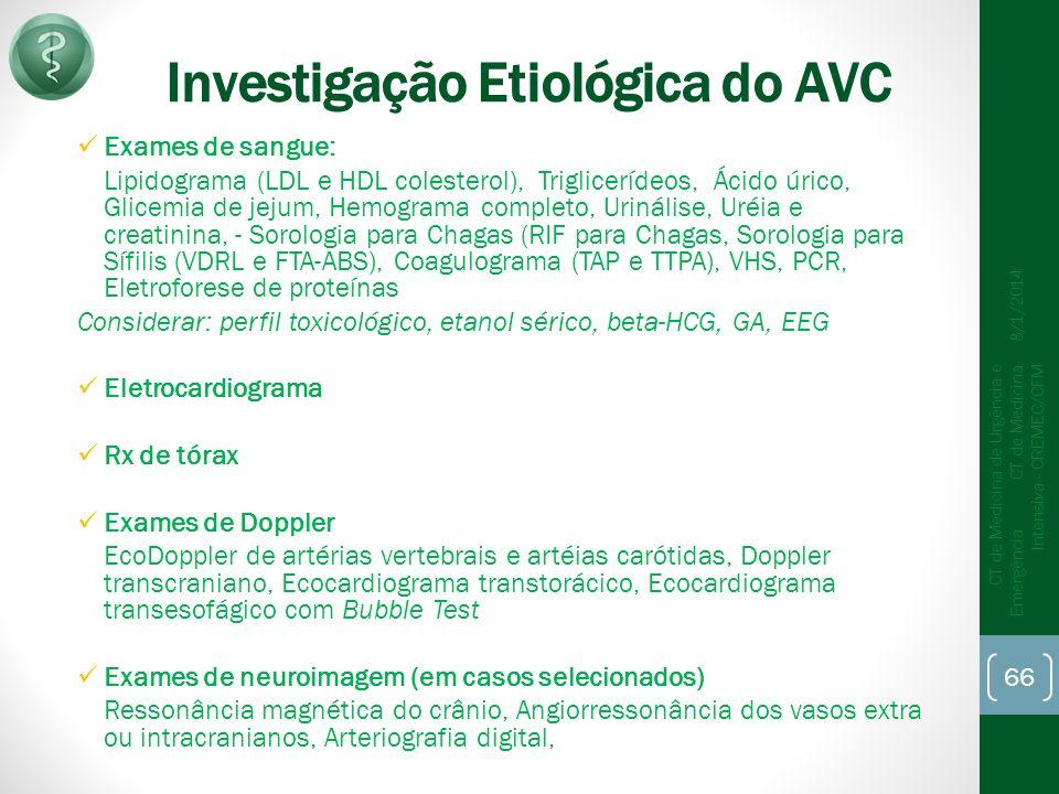 Investigação Etiológica do AVC Exames de sangue: Lipidograma (LDL e HDL colesterol), Triglicerídeos, Ácido úrico, Glicemia de jejum, Hemograma completo, Urinálise, Uréia e creatinina, - Sorologia para Chagas (RIF para Chagas, Sorologia para Sífilis (VDRL e FTA-ABS), Coagulograma (TAP e TTPA), VHS, PCR, Eletroforese de proteínas Considerar: perfil toxicológico, etanol sérico, beta-HCG, GA, EEG Eletrocardiograma Rx de tórax Exames de Doppler EcoDoppler de artérias vertebrais e artéias carótidas, Doppler transcraniano, Ecocardiograma transtorácico, Ecocardiograma transesofágico com Bubble Test Exames de neuroimagem (em casos selecionados) Ressonância magnética do crânio, Angiorressonância dos vasos extra ou intracranianos, Arteriografia digital, 8/1/2014 CT de Medicina de Urgência e Emergência CT de Medicina Intensiva - CREMEC/CFM 66