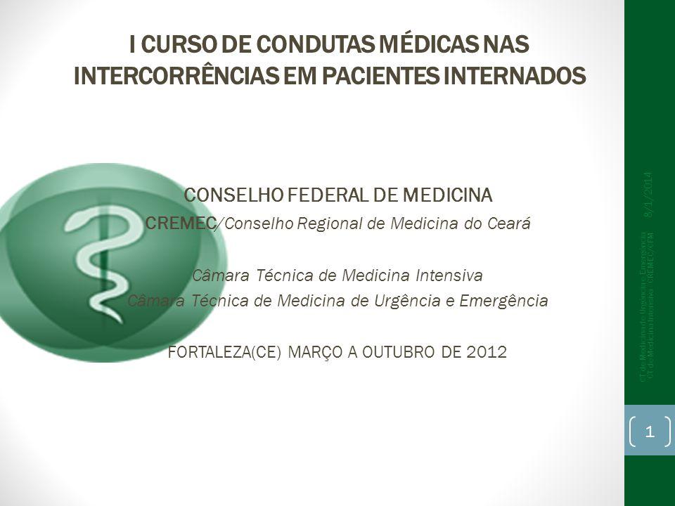 I CURSO DE CONDUTAS MÉDICAS NAS INTERCORRÊNCIAS EM PACIENTES INTERNADOS CONSELHO FEDERAL DE MEDICINA CREMEC /Conselho Regional de Medicina do Ceará Câmara Técnica de Medicina Intensiva Câmara Técnica de Medicina de Urgência e Emergência FORTALEZA(CE) MARÇO A OUTUBRO DE 2012 8/1/2014 1 CT de Medicina de Urgência e Emergência CT de Medicina Intensiva - CREMEC/CFM