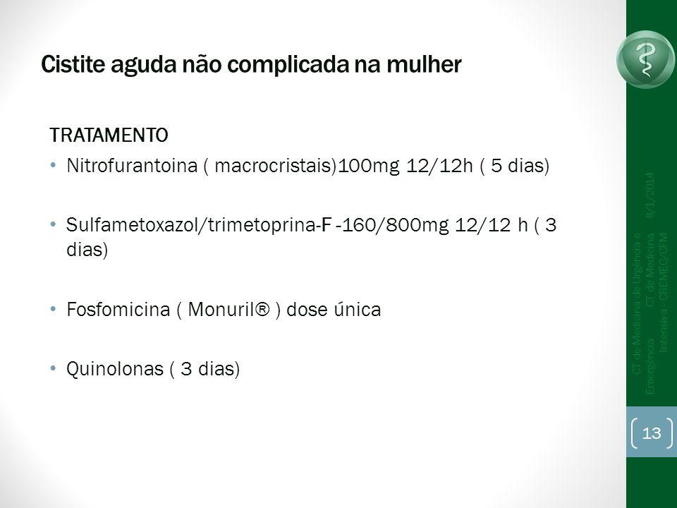 Cistite aguda não complicada na mulher TRATAMENTO Nitrofurantoina ( macrocristais)100mg 12/12h ( 5 dias) Sulfametoxazol/trimetoprina-F -160/800mg 12/12 h ( 3 dias) Fosfomicina ( Monuril® ) dose única Quinolonas ( 3 dias) 8/1/2014 CT de Medicina de Urgência e Emergência CT de Medicina Intensiva - CREMEC/CFM 13