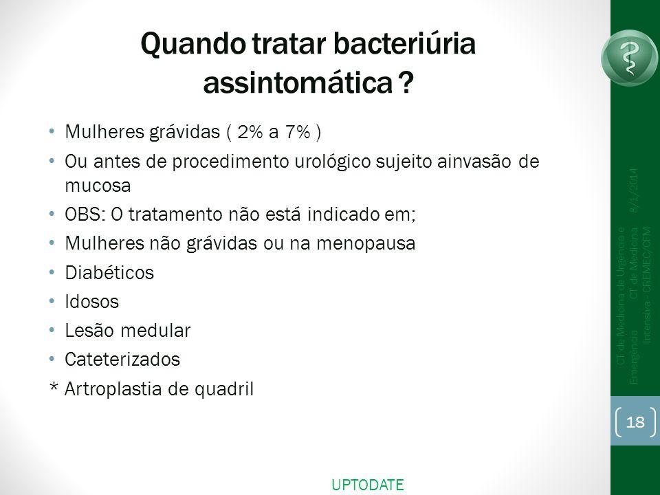 Quando tratar bacteriúria assintomática ? Mulheres grávidas ( 2% a 7% ) Ou antes de procedimento urológico sujeito ainvasão de mucosa OBS: O tratament