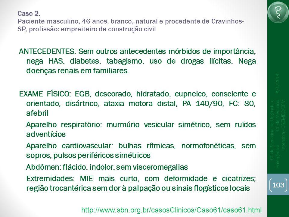 103 CT de Medicina de Urgência e Emergência CT de Medicina Intensiva - CREMEC/CFM 8/1/2014 Caso 2. Caso 2. Paciente masculino, 46 anos, branco, natura