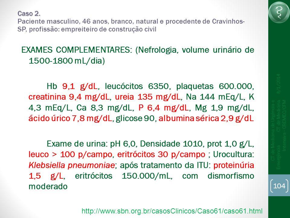 104 CT de Medicina de Urgência e Emergência CT de Medicina Intensiva - CREMEC/CFM 8/1/2014 Caso 2. Caso 2. Paciente masculino, 46 anos, branco, natura