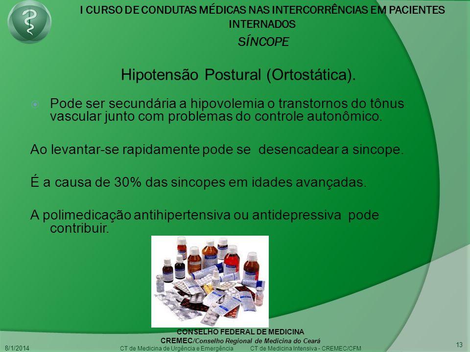 I CURSO DE CONDUTAS MÉDICAS NAS INTERCORRÊNCIAS EM PACIENTES INTERNADOS SÍNCOPE 8/1/2014 CONSELHO FEDERAL DE MEDICINA CREMEC /Conselho Regional de Medicina do Ceará CT de Medicina de Urgência e Emergência CT de Medicina Intensiva - CREMEC/CFM 13 Pode ser secundária a hipovolemia o transtornos do tônus vascular junto com problemas do controle autonômico.