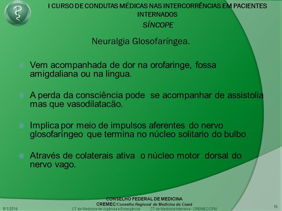 I CURSO DE CONDUTAS MÉDICAS NAS INTERCORRÊNCIAS EM PACIENTES INTERNADOS SÍNCOPE 8/1/2014 CONSELHO FEDERAL DE MEDICINA CREMEC /Conselho Regional de Medicina do Ceará CT de Medicina de Urgência e Emergência CT de Medicina Intensiva - CREMEC/CFM 16 Vem acompanhada de dor na orofaringe, fossa amigdaliana ou na lingua.