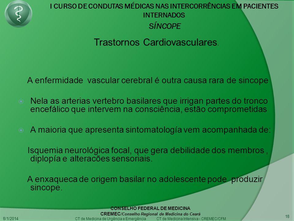 I CURSO DE CONDUTAS MÉDICAS NAS INTERCORRÊNCIAS EM PACIENTES INTERNADOS SÍNCOPE 8/1/2014 CONSELHO FEDERAL DE MEDICINA CREMEC /Conselho Regional de Medicina do Ceará CT de Medicina de Urgência e Emergência CT de Medicina Intensiva - CREMEC/CFM 18 A enfermidade vascular cerebral é outra causa rara de sincope Nela as arterias vertebro basilares que irrigan partes do tronco encefálico que intervem na consciência, estão comprometidas A maioria que apresenta sintomatología vem acompanhada de: Isquemia neurológica focal, que gera debilidade dos membros, diplopía e alteracões sensoriais.