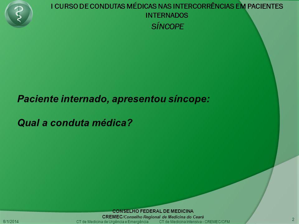 I CURSO DE CONDUTAS MÉDICAS NAS INTERCORRÊNCIAS EM PACIENTES INTERNADOS SÍNCOPE 8/1/2014 CONSELHO FEDERAL DE MEDICINA CREMEC /Conselho Regional de Medicina do Ceará CT de Medicina de Urgência e Emergência CT de Medicina Intensiva - CREMEC/CFM 2 Paciente internado, apresentou síncope: Qual a conduta médica?