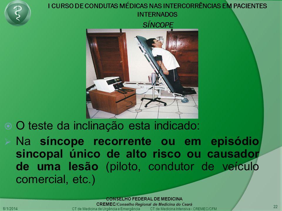 I CURSO DE CONDUTAS MÉDICAS NAS INTERCORRÊNCIAS EM PACIENTES INTERNADOS SÍNCOPE 8/1/2014 CONSELHO FEDERAL DE MEDICINA CREMEC /Conselho Regional de Medicina do Ceará CT de Medicina de Urgência e Emergência CT de Medicina Intensiva - CREMEC/CFM 22 O teste da inclinação esta indicado: Na síncope recorrente ou em episódio sincopal único de alto risco ou causador de uma lesão (piloto, condutor de veículo comercial, etc.)