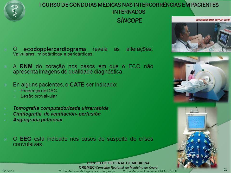 I CURSO DE CONDUTAS MÉDICAS NAS INTERCORRÊNCIAS EM PACIENTES INTERNADOS SÍNCOPE 8/1/2014 CONSELHO FEDERAL DE MEDICINA CREMEC /Conselho Regional de Medicina do Ceará CT de Medicina de Urgência e Emergência CT de Medicina Intensiva - CREMEC/CFM 23 O ecodopplercardiograma revela as alterações: Valvulares, miocárdicas e pericárdicas.