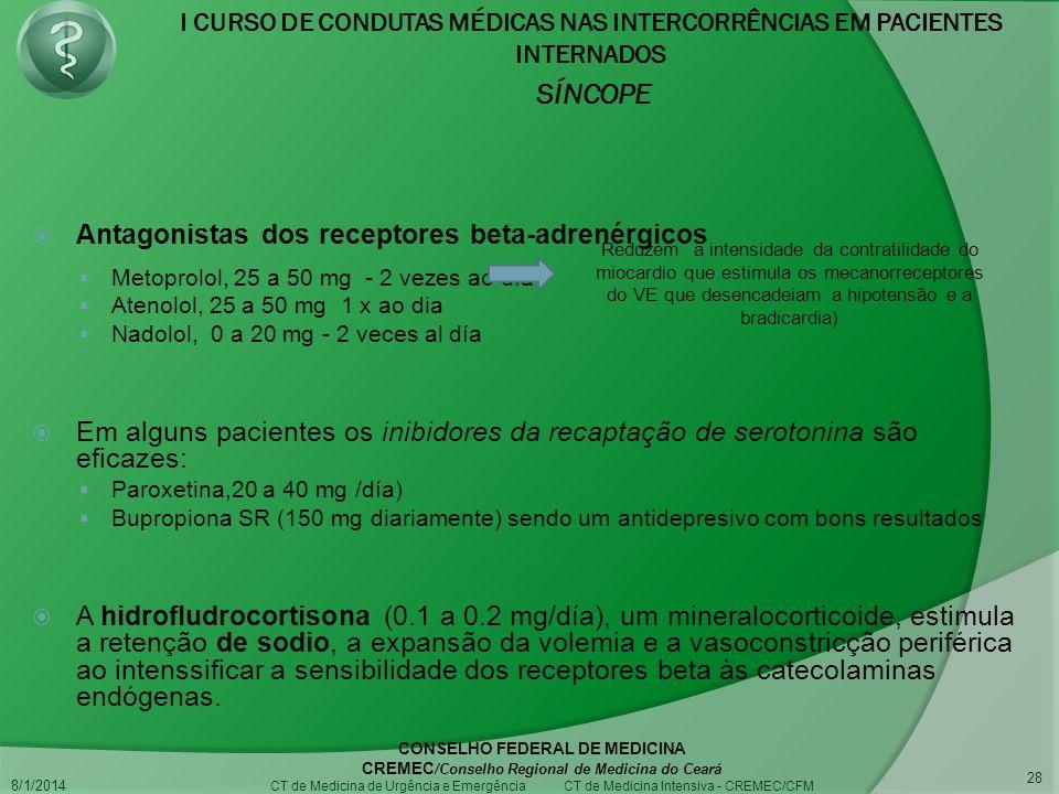 I CURSO DE CONDUTAS MÉDICAS NAS INTERCORRÊNCIAS EM PACIENTES INTERNADOS SÍNCOPE 8/1/2014 CONSELHO FEDERAL DE MEDICINA CREMEC /Conselho Regional de Medicina do Ceará CT de Medicina de Urgência e Emergência CT de Medicina Intensiva - CREMEC/CFM 28 Antagonistas dos receptores beta-adrenérgicos Metoprolol, 25 a 50 mg - 2 vezes ao día Atenolol, 25 a 50 mg 1 x ao dia Nadolol, 0 a 20 mg - 2 veces al día Em alguns pacientes os inibidores da recaptação de serotonina são eficazes: Paroxetina,20 a 40 mg /día) Bupropiona SR (150 mg diariamente) sendo um antidepresivo com bons resultados A hidrofludrocortisona (0.1 a 0.2 mg/día), um mineralocorticoide, estimula a retenção de sodio, a expansão da volemia e a vasoconstricção periférica ao intenssificar a sensibilidade dos receptores beta às catecolaminas endógenas.