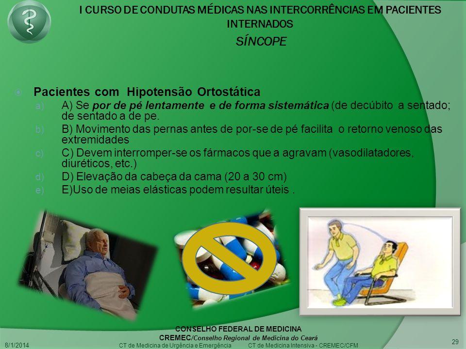 I CURSO DE CONDUTAS MÉDICAS NAS INTERCORRÊNCIAS EM PACIENTES INTERNADOS SÍNCOPE 8/1/2014 CONSELHO FEDERAL DE MEDICINA CREMEC /Conselho Regional de Medicina do Ceará CT de Medicina de Urgência e Emergência CT de Medicina Intensiva - CREMEC/CFM 29 Pacientes com Hipotensão Ortostática a) A) Se por de pé lentamente e de forma sistemática (de decúbito a sentado; de sentado a de pe.