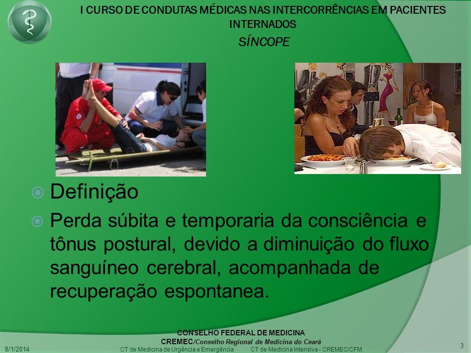 I CURSO DE CONDUTAS MÉDICAS NAS INTERCORRÊNCIAS EM PACIENTES INTERNADOS SÍNCOPE 8/1/2014 CONSELHO FEDERAL DE MEDICINA CREMEC /Conselho Regional de Medicina do Ceará CT de Medicina de Urgência e Emergência CT de Medicina Intensiva - CREMEC/CFM 3 Definição Perda súbita e temporaria da consciência e tônus postural, devido a diminuição do fluxo sanguíneo cerebral, acompanhada de recuperação espontanea.