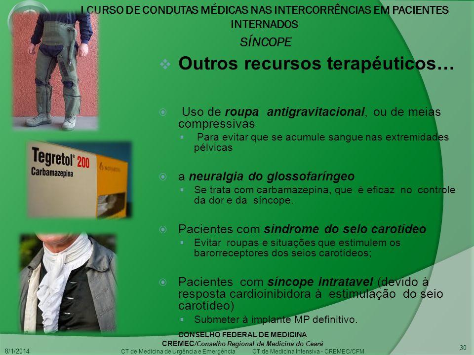 I CURSO DE CONDUTAS MÉDICAS NAS INTERCORRÊNCIAS EM PACIENTES INTERNADOS SÍNCOPE 8/1/2014 CONSELHO FEDERAL DE MEDICINA CREMEC /Conselho Regional de Medicina do Ceará CT de Medicina de Urgência e Emergência CT de Medicina Intensiva - CREMEC/CFM 30 Outros recursos terapéuticos… Uso de roupa antigravitacional, ou de meias compressivas Para evitar que se acumule sangue nas extremidades pélvicas a neuralgia do glossofaríngeo Se trata com carbamazepina, que é eficaz no controle da dor e da síncope.