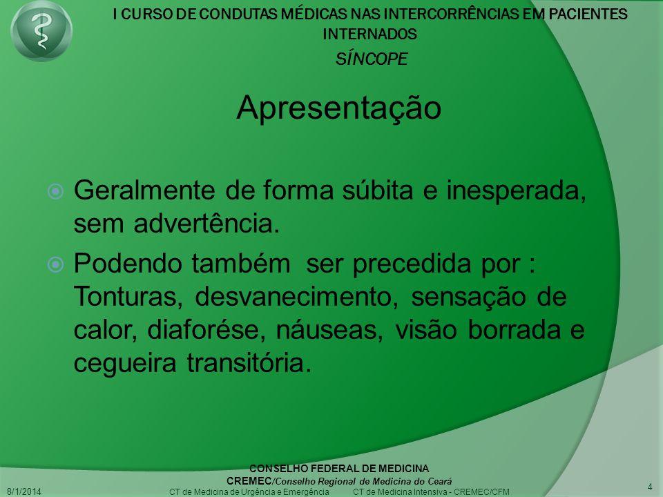 I CURSO DE CONDUTAS MÉDICAS NAS INTERCORRÊNCIAS EM PACIENTES INTERNADOS SÍNCOPE 8/1/2014 CONSELHO FEDERAL DE MEDICINA CREMEC /Conselho Regional de Medicina do Ceará CT de Medicina de Urgência e Emergência CT de Medicina Intensiva - CREMEC/CFM 4 Geralmente de forma súbita e inesperada, sem advertência.