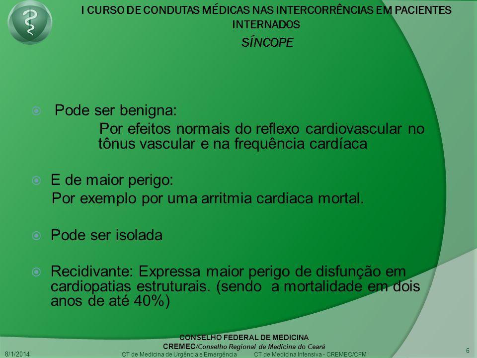 I CURSO DE CONDUTAS MÉDICAS NAS INTERCORRÊNCIAS EM PACIENTES INTERNADOS SÍNCOPE 8/1/2014 CONSELHO FEDERAL DE MEDICINA CREMEC /Conselho Regional de Medicina do Ceará CT de Medicina de Urgência e Emergência CT de Medicina Intensiva - CREMEC/CFM 6 Pode ser benigna: Por efeitos normais do reflexo cardiovascular no tônus vascular e na frequência cardíaca E de maior perigo: Por exemplo por uma arritmia cardiaca mortal.
