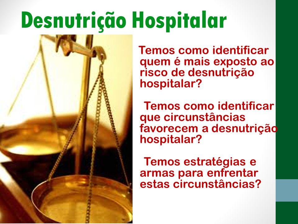 Desnutrição Hospitalar Temos como identificar quem é mais exposto ao risco de desnutrição hospitalar? Temos como identificar que circunstâncias favore