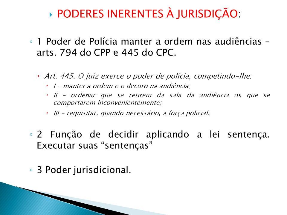 PODERES INERENTES À JURISDIÇÃO: 1 Poder de Polícia manter a ordem nas audiências – arts. 794 do CPP e 445 do CPC. Art. 445. O juiz exerce o poder de p