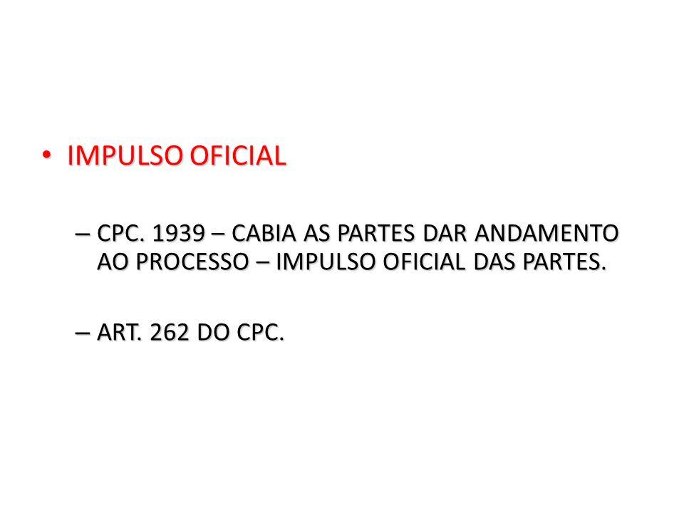 IMPULSO OFICIAL IMPULSO OFICIAL – CPC. 1939 – CABIA AS PARTES DAR ANDAMENTO AO PROCESSO – IMPULSO OFICIAL DAS PARTES. – ART. 262 DO CPC.